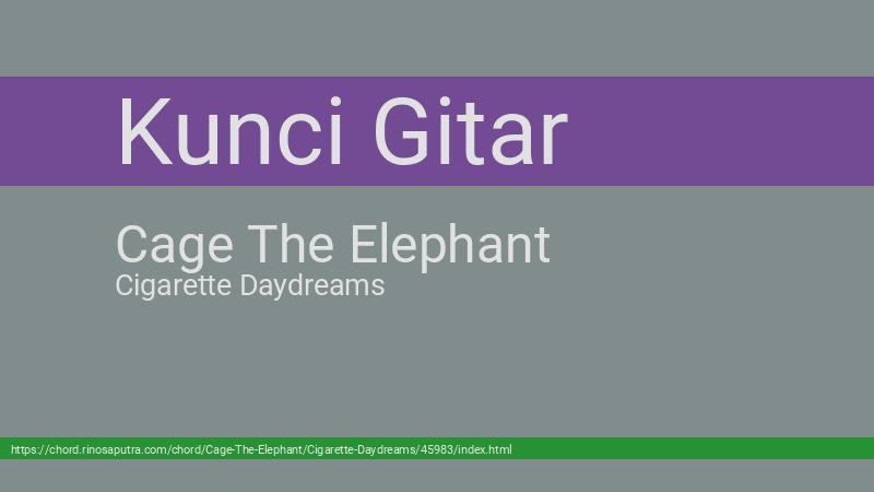 Chord Cage The Elephant Cigarette Daydreams From E Kunci Dasar Gitar Lirik Lagu Terbaru Cort
